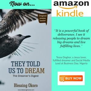 https://www.amazon.com/They-Told-Us-Dream-Dreamers-ebook/dp/B077MLT25L/ref=sr_1_1?ie=UTF8&qid=1511783634&sr=8-1&keywords=they+told+us+to+dream+blessing+okoro